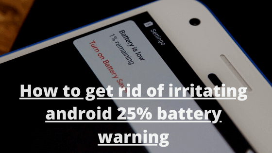How to get rid of irritating android 25% battery warning